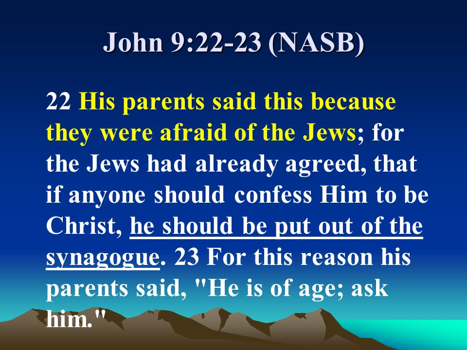 John 9:22-23 (NASB) 22 His parents said this because they were afraid of the Jews; for the Jews had already agreed, that if anyone should confess Him