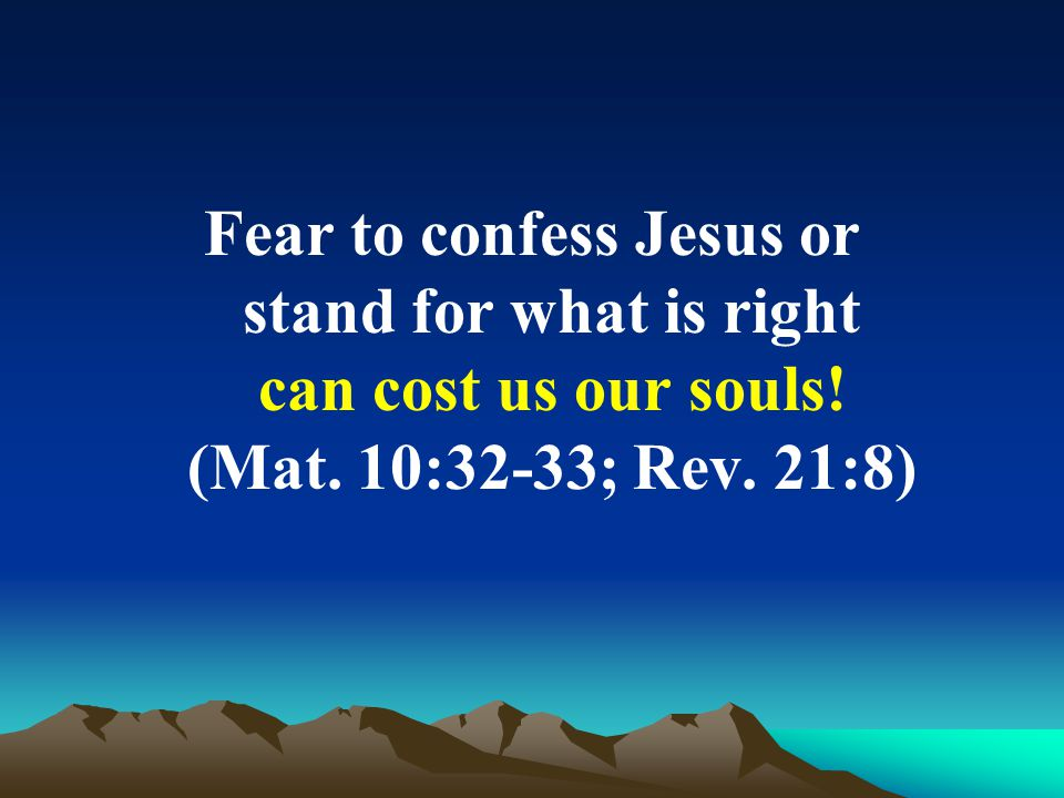 Fear to confess Jesus or stand for what is right can cost us our souls! (Mat. 10:32-33; Rev. 21:8)