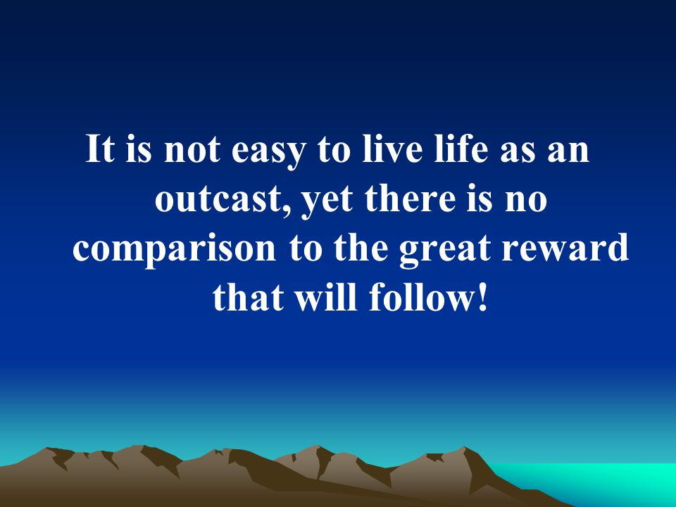 It is not easy to live life as an outcast, yet there is no comparison to the great reward that will follow!