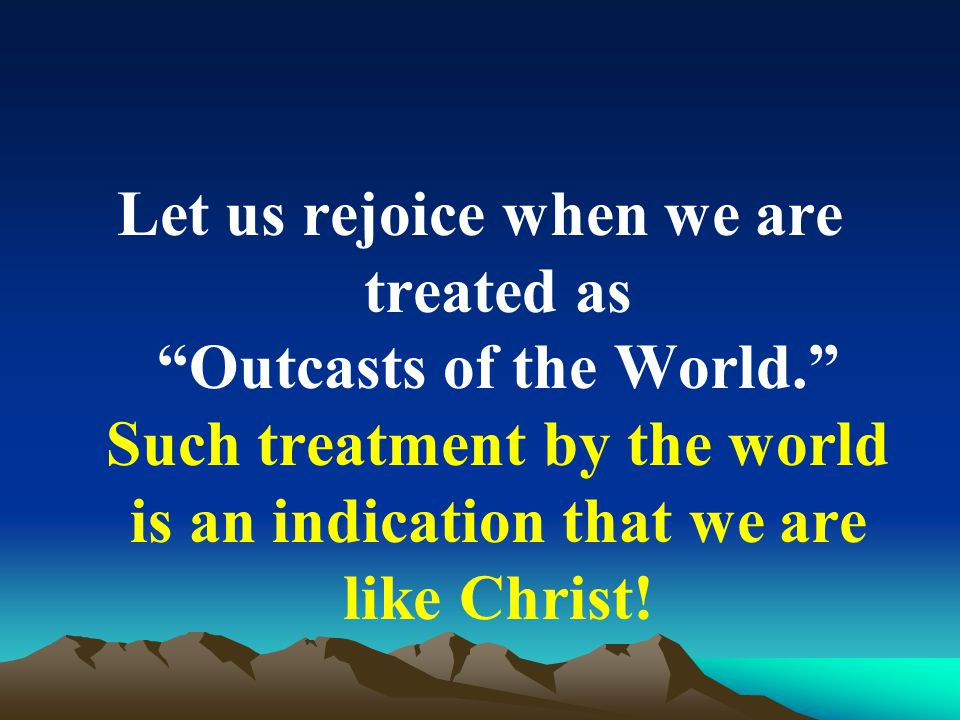 Let us rejoice when we are treated as Outcasts of the World. Such treatment by the world is an indication that we are like Christ!