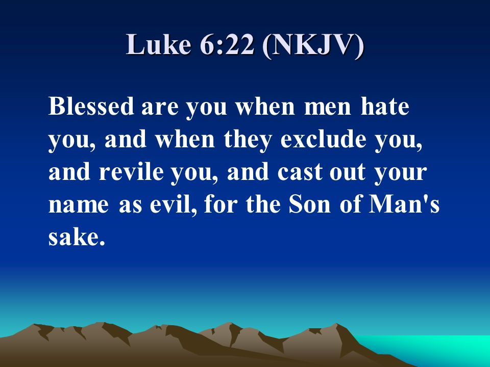 Luke 6:22 (NKJV) Blessed are you when men hate you, and when they exclude you, and revile you, and cast out your name as evil, for the Son of Man's sa