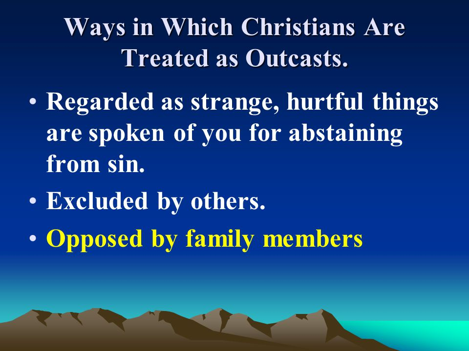 Ways in Which Christians Are Treated as Outcasts. Regarded as strange, hurtful things are spoken of you for abstaining from sin. Excluded by others. O