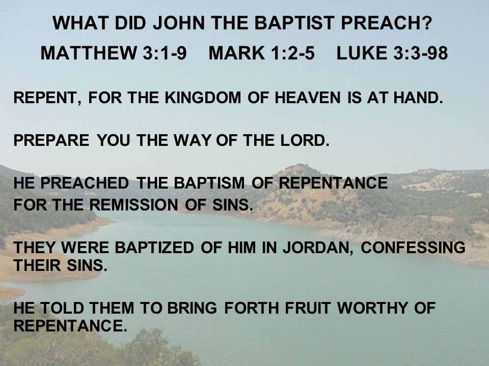 WHAT DID JOHN THE BAPTIST PREACH? MATTHEW 3:1-9 MARK 1:2-5 LUKE 3:3-98 REPENT, FOR THE KINGDOM OF HEAVEN IS AT HAND. PREPARE YOU THE WAY OF THE LORD.