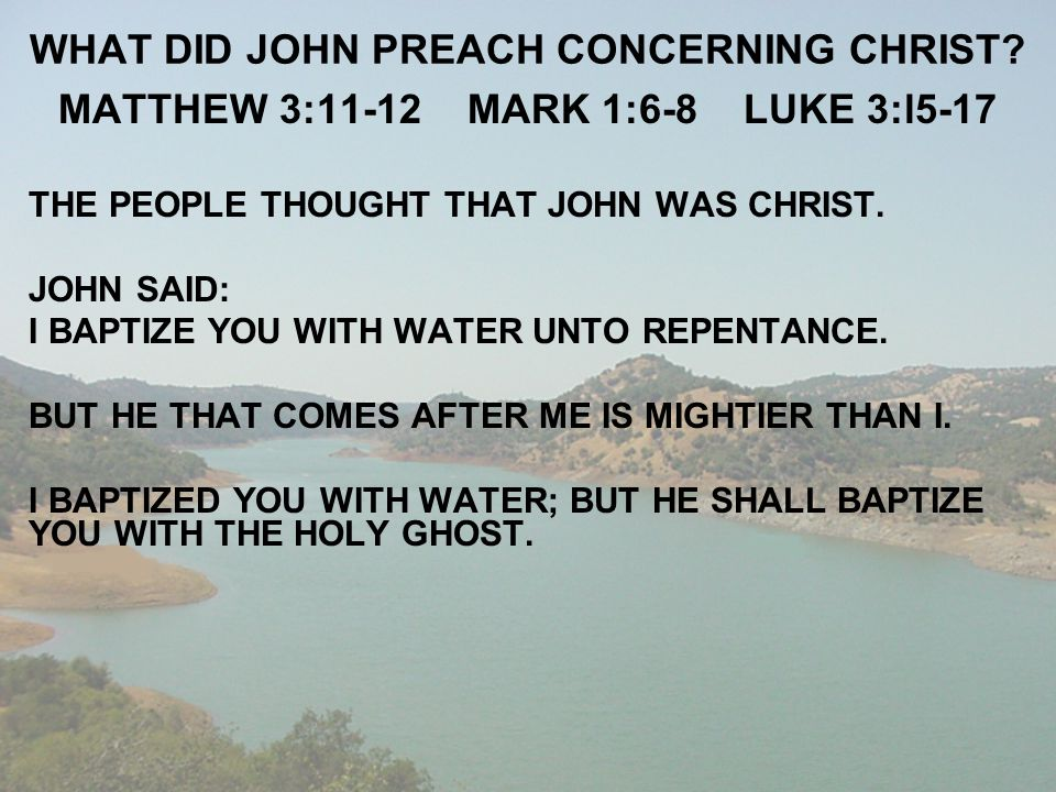 WHAT DID JOHN PREACH CONCERNING CHRIST? MATTHEW 3:11-12 MARK 1:6-8 LUKE 3:l5-17 THE PEOPLE THOUGHT THAT JOHN WAS CHRIST. JOHN SAID: I BAPTIZE YOU WITH