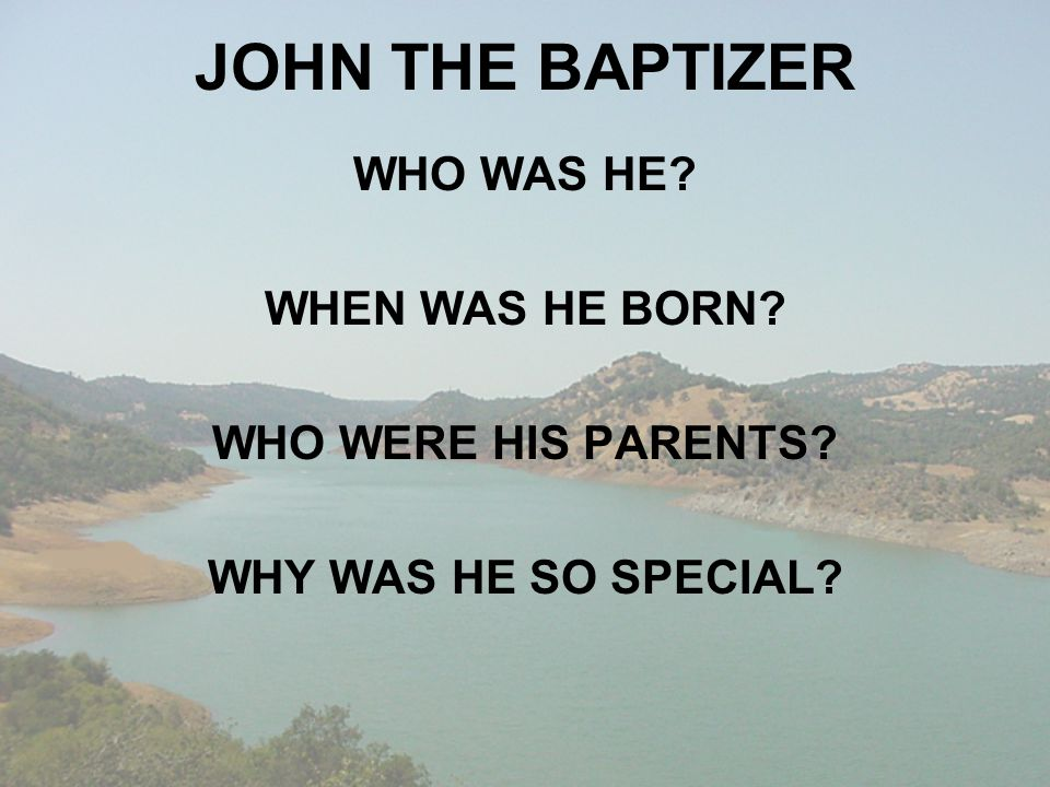 JOHN THE BAPTIZER WHO WAS HE? WHEN WAS HE BORN? WHO WERE HIS PARENTS? WHY WAS HE SO SPECIAL?