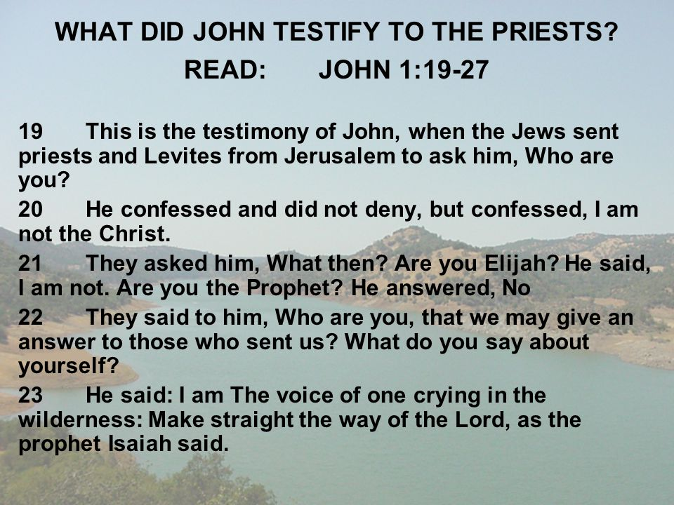 WHAT DID JOHN TESTIFY TO THE PRIESTS? READ:JOHN 1:19-27 19This is the testimony of John, when the Jews sent priests and Levites from Jerusalem to ask