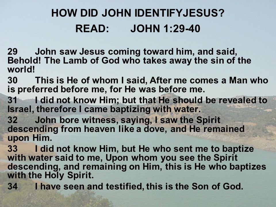 HOW DID JOHN IDENTIFYJESUS? READ:JOHN 1:29-40 29John saw Jesus coming toward him, and said, Behold! The Lamb of God who takes away the sin of the worl