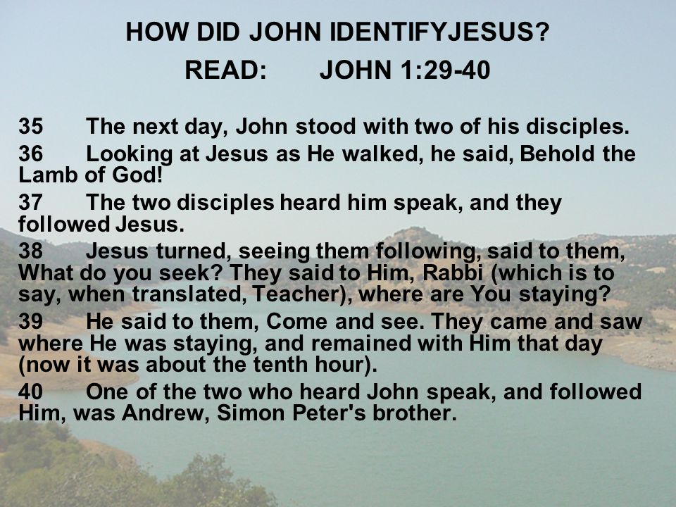 HOW DID JOHN IDENTIFYJESUS? READ:JOHN 1:29-40 35The next day, John stood with two of his disciples. 36Looking at Jesus as He walked, he said, Behold t