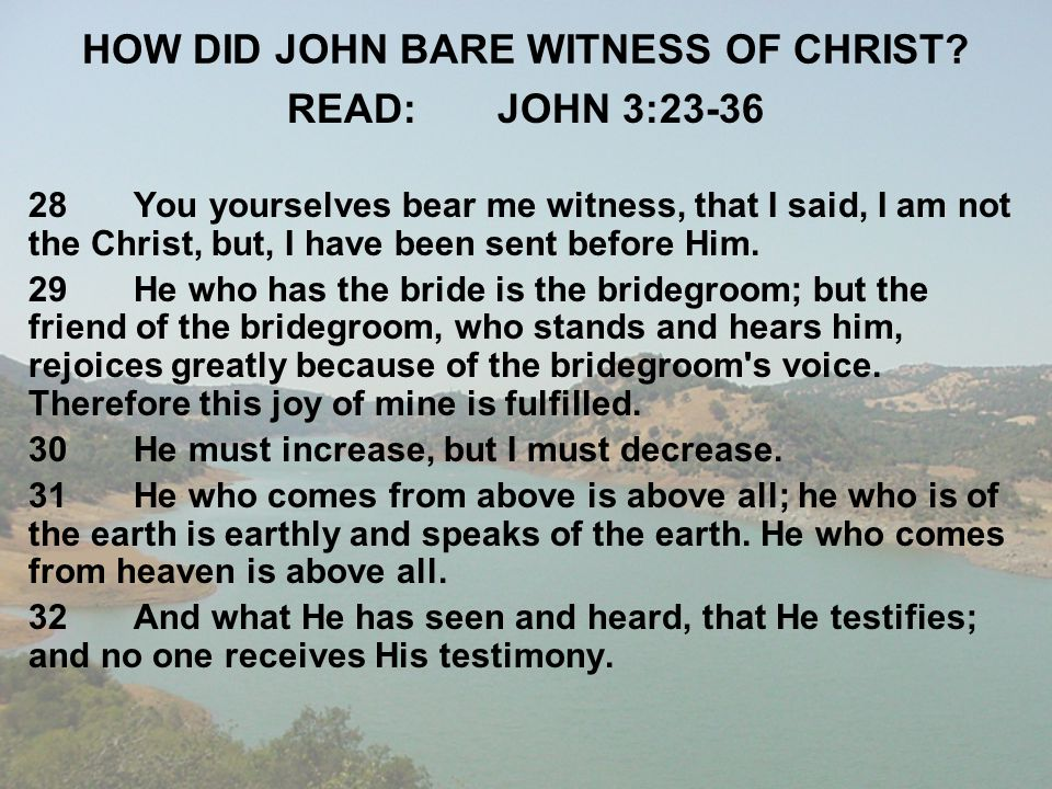 HOW DID JOHN BARE WITNESS OF CHRIST? READ:JOHN 3:23-36 28You yourselves bear me witness, that I said, I am not the Christ, but, I have been sent befor