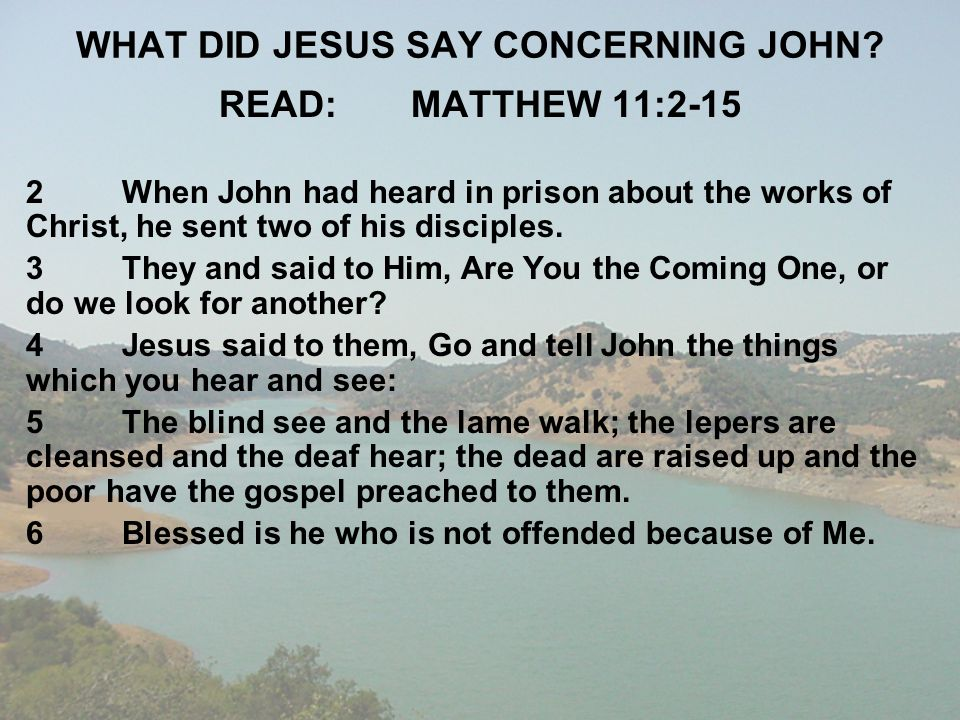 WHAT DID JESUS SAY CONCERNING JOHN? READ:MATTHEW 11:2-15 2When John had heard in prison about the works of Christ, he sent two of his disciples. 3They