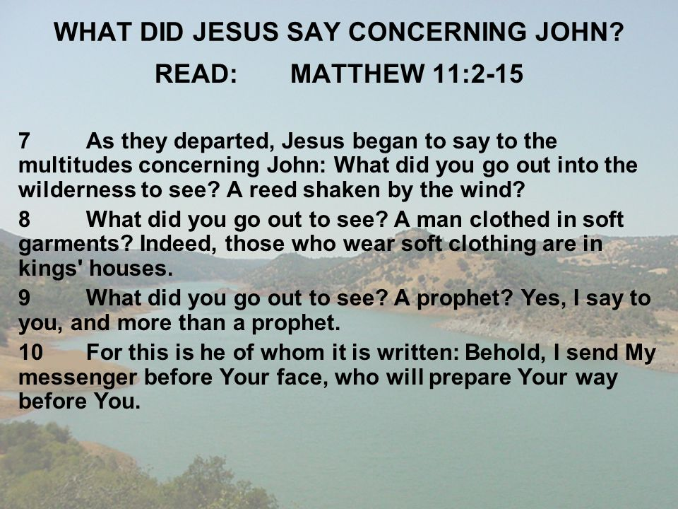 WHAT DID JESUS SAY CONCERNING JOHN? READ:MATTHEW 11:2-15 7As they departed, Jesus began to say to the multitudes concerning John: What did you go out