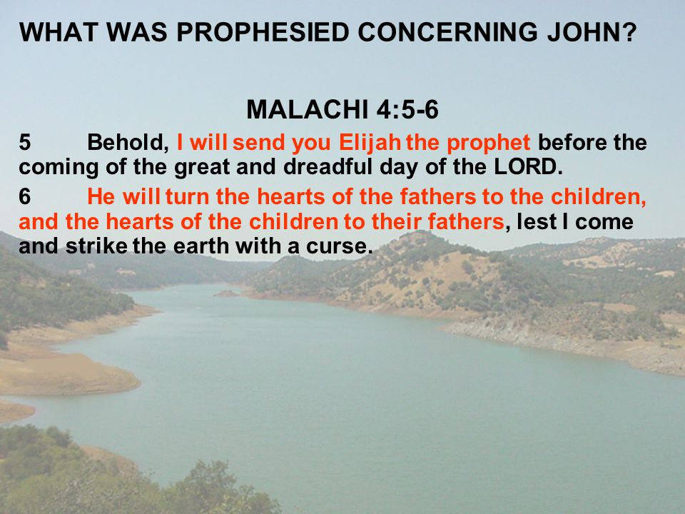 WHAT WAS PROPHESIED CONCERNING JOHN? MALACHI 4:5-6 5Behold, I will send you Elijah the prophet before the coming of the great and dreadful day of the