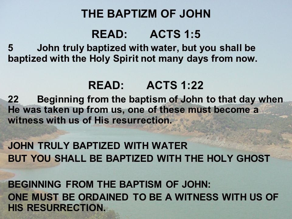 THE BAPTIZM OF JOHN READ:ACTS 1:5 5John truly baptized with water, but you shall be baptized with the Holy Spirit not many days from now. READ:ACTS 1:
