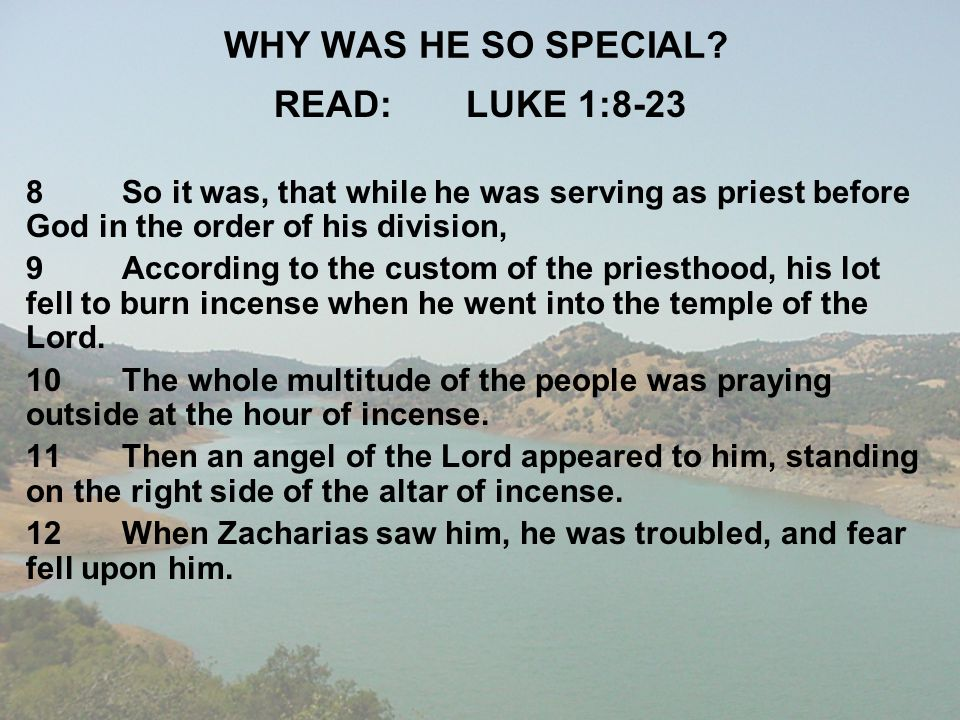 WHY WAS HE SO SPECIAL? READ:LUKE 1:8-23 8So it was, that while he was serving as priest before God in the order of his division, 9According to the cus
