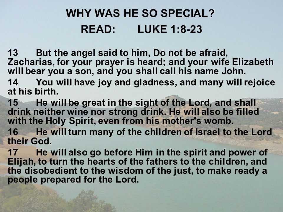 WHY WAS HE SO SPECIAL? READ:LUKE 1:8-23 13But the angel said to him, Do not be afraid, Zacharias, for your prayer is heard; and your wife Elizabeth wi