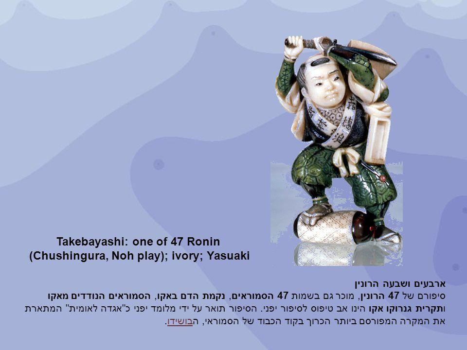 Takebayash i: one of 47 Ronin (Chushingu ra, Noh play); ivory; Yasuaki ארבעים ושבעה הרונין סיפורם של 47 הרונין, מוכר גם בשמות 47 הסמוראים, נקמת הדם בא