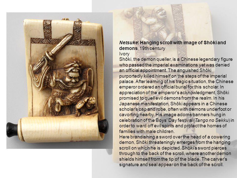 Netsuke: Hanging scroll with image of Shôki and demons, 19th century Ivory Shôki, the demon queller, is a Chinese legendary figure who passed the impe