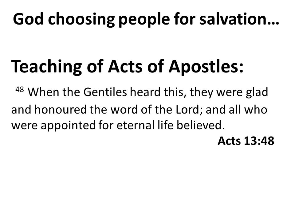 God choosing people for salvation… Teaching of Acts of Apostles: 48 When the Gentiles heard this, they were glad and honoured the word of the Lord; an