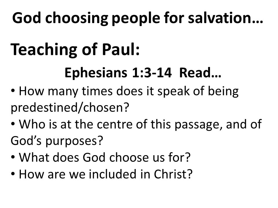 God choosing people for salvation… Teaching of Paul: Ephesians 1:3-14 Read… How many times does it speak of being predestined/chosen? Who is at the ce