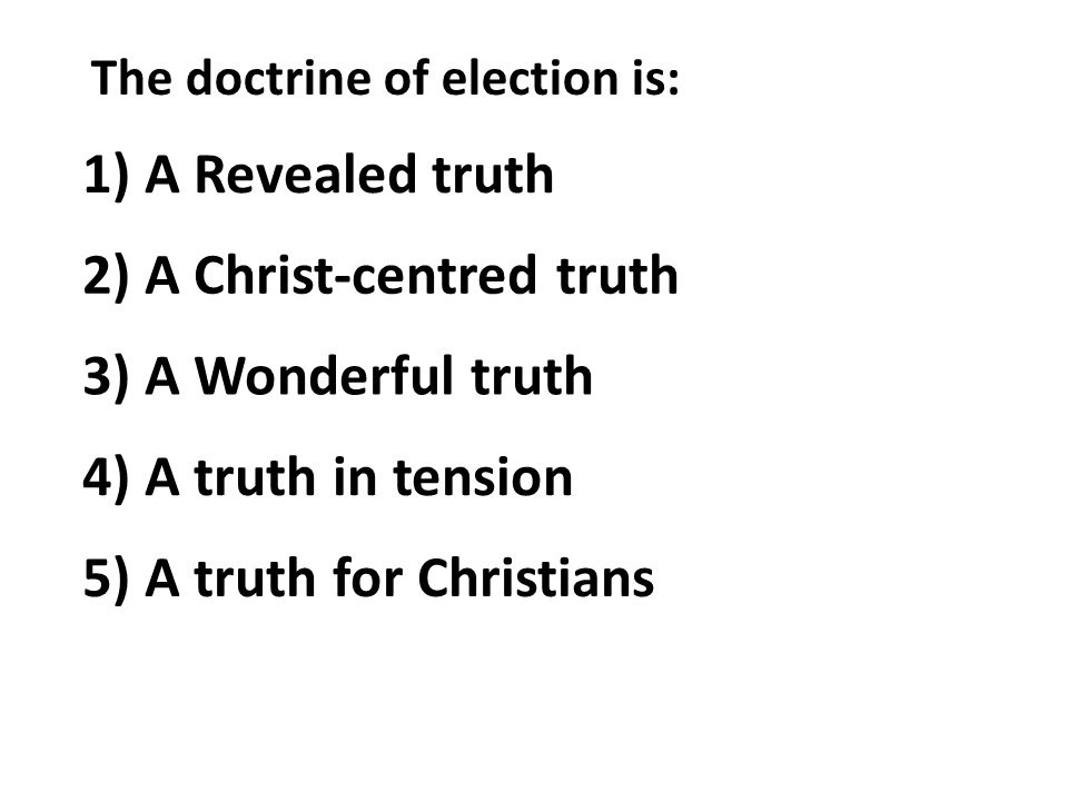 The doctrine of election is: 1) A Revealed truth 2) A Christ-centred truth 3) A Wonderful truth 4) A truth in tension 5) A truth for Christians