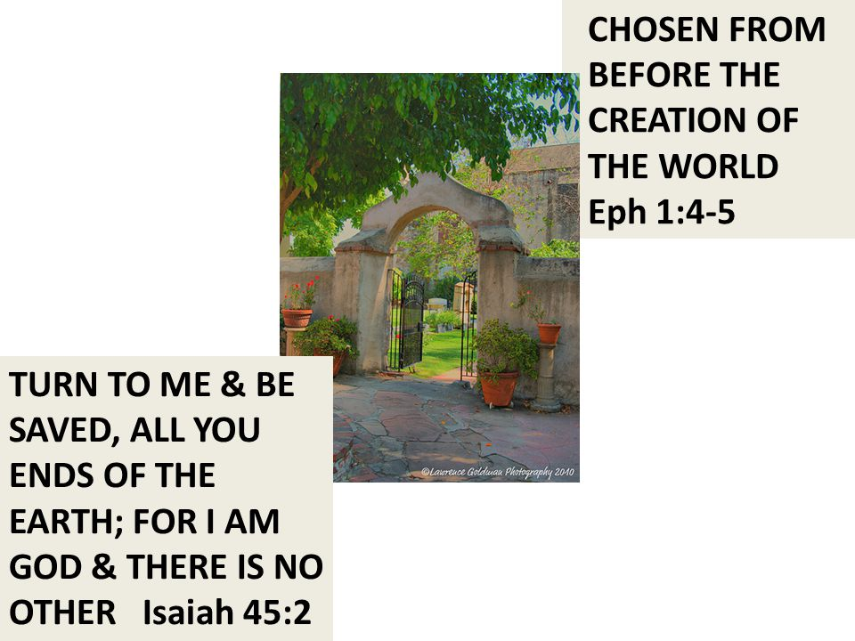 CHOSEN FROM BEFORE THE CREATION OF THE WORLD Eph 1:4-5 TURN TO ME & BE SAVED, ALL YOU ENDS OF THE EARTH; FOR I AM GOD & THERE IS NO OTHER Isaiah 45:2