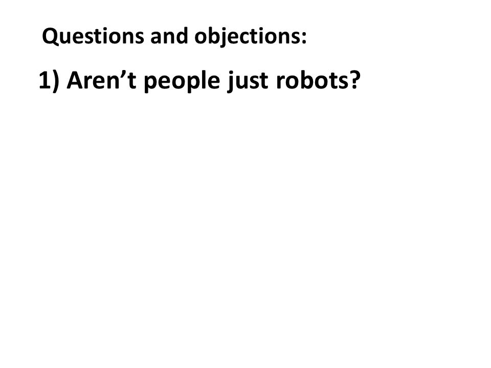 Questions and objections: 1) Arent people just robots?