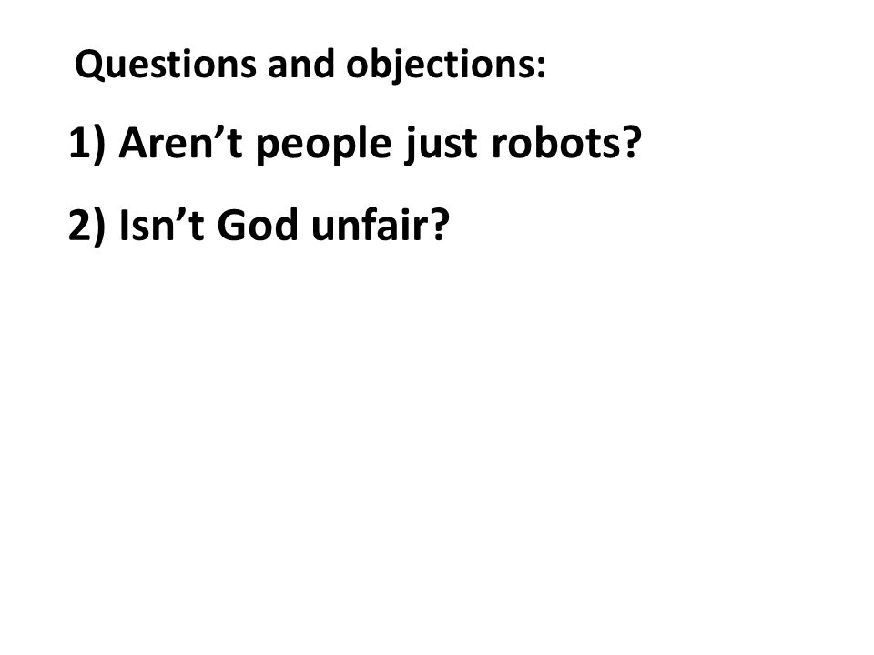 Questions and objections: 1) Arent people just robots? 2) Isnt God unfair?