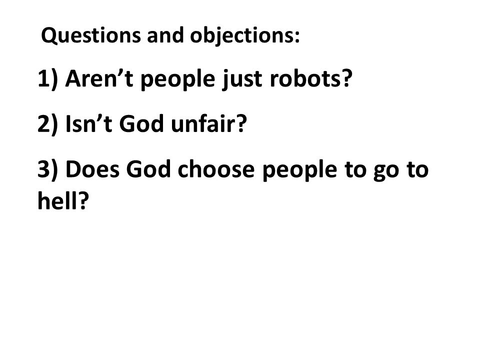 Questions and objections: 1) Arent people just robots? 2) Isnt God unfair? 3) Does God choose people to go to hell?