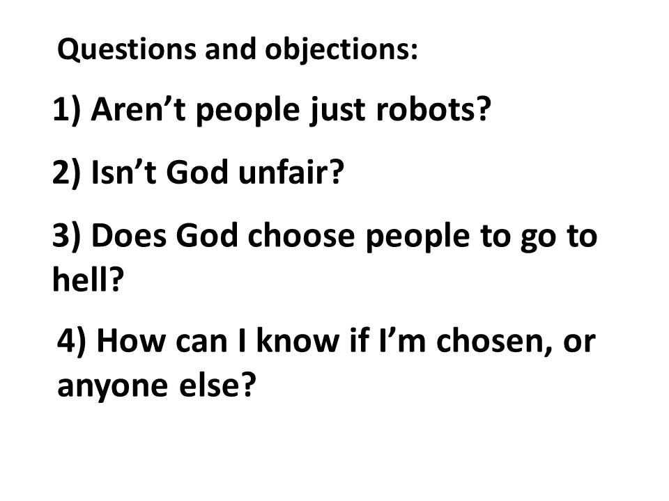 Questions and objections: 1) Arent people just robots? 2) Isnt God unfair? 3) Does God choose people to go to hell? 4) How can I know if Im chosen, or