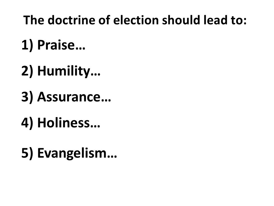 The doctrine of election should lead to: 1) Praise… 2) Humility… 3) Assurance… 4) Holiness… 5) Evangelism…