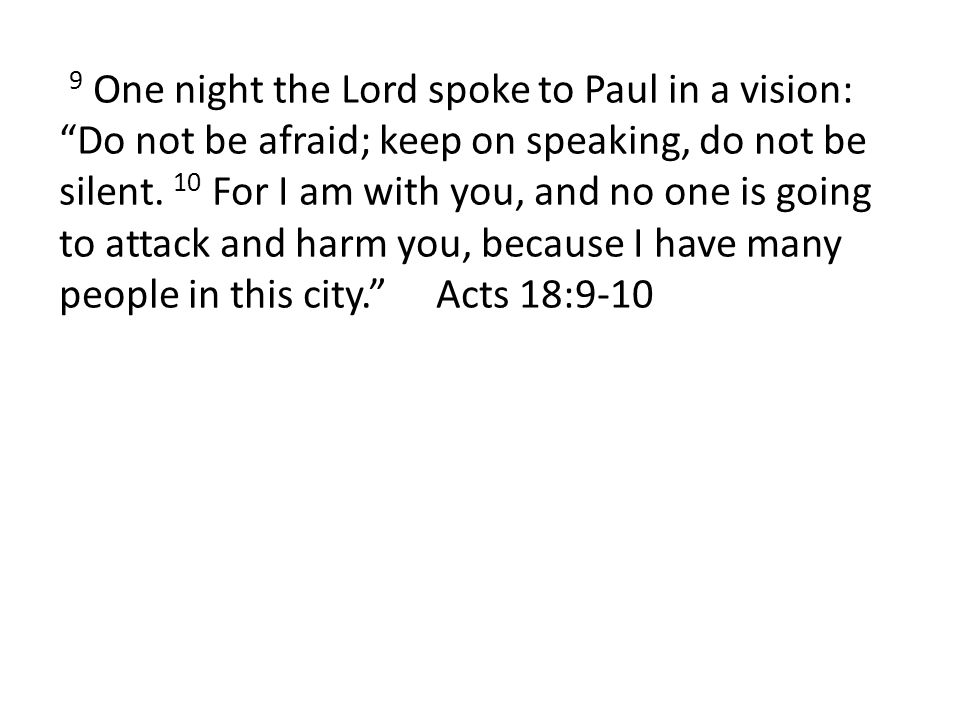 9 One night the Lord spoke to Paul in a vision: Do not be afraid; keep on speaking, do not be silent. 10 For I am with you, and no one is going to att
