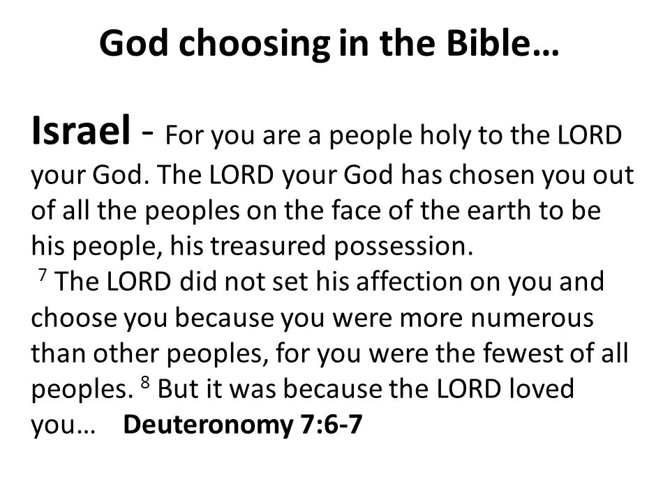 God choosing in the Bible… Israel - For you are a people holy to the LORD your God. The LORD your God has chosen you out of all the peoples on the fac