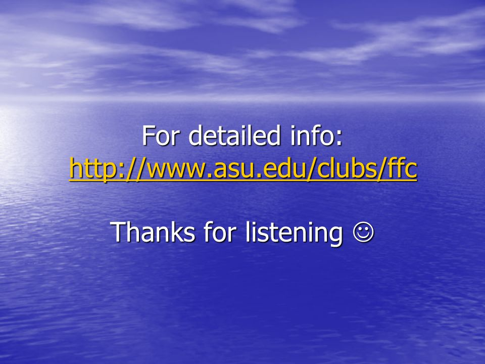 For detailed info: http://www.asu.edu/clubs/ffc Thanks for listening For detailed info: http://www.asu.edu/clubs/ffc Thanks for listening http://www.asu.edu/clubs/ffc