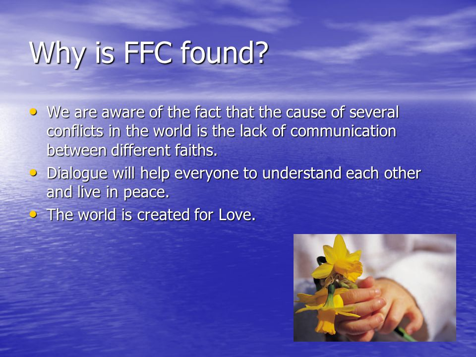 Why is FFC found? We are aware of the fact that the cause of several conflicts in the world is the lack of communication between different faiths. We