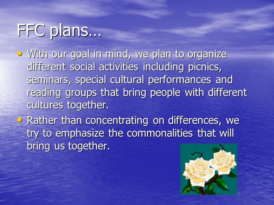 FFC plans… With our goal in mind, we plan to organize different social activities including picnics, seminars, special cultural performances and reading groups that bring people with different cultures together.