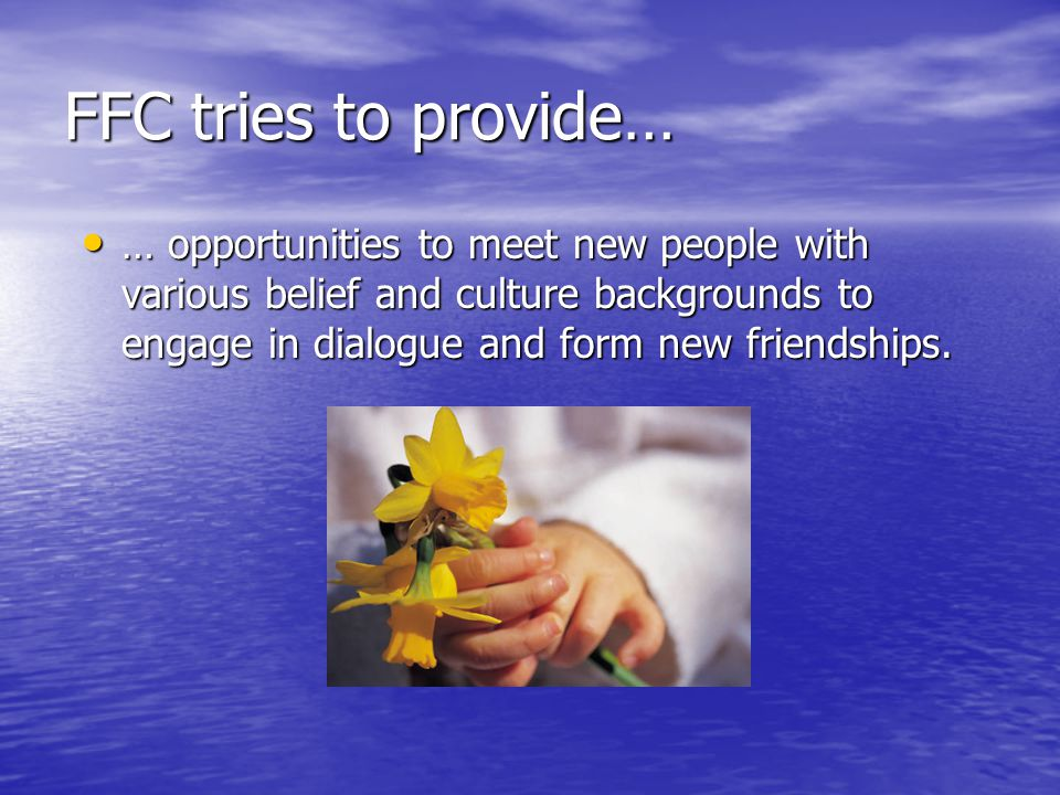 FFC tries to provide… … opportunities to meet new people with various belief and culture backgrounds to engage in dialogue and form new friendships.