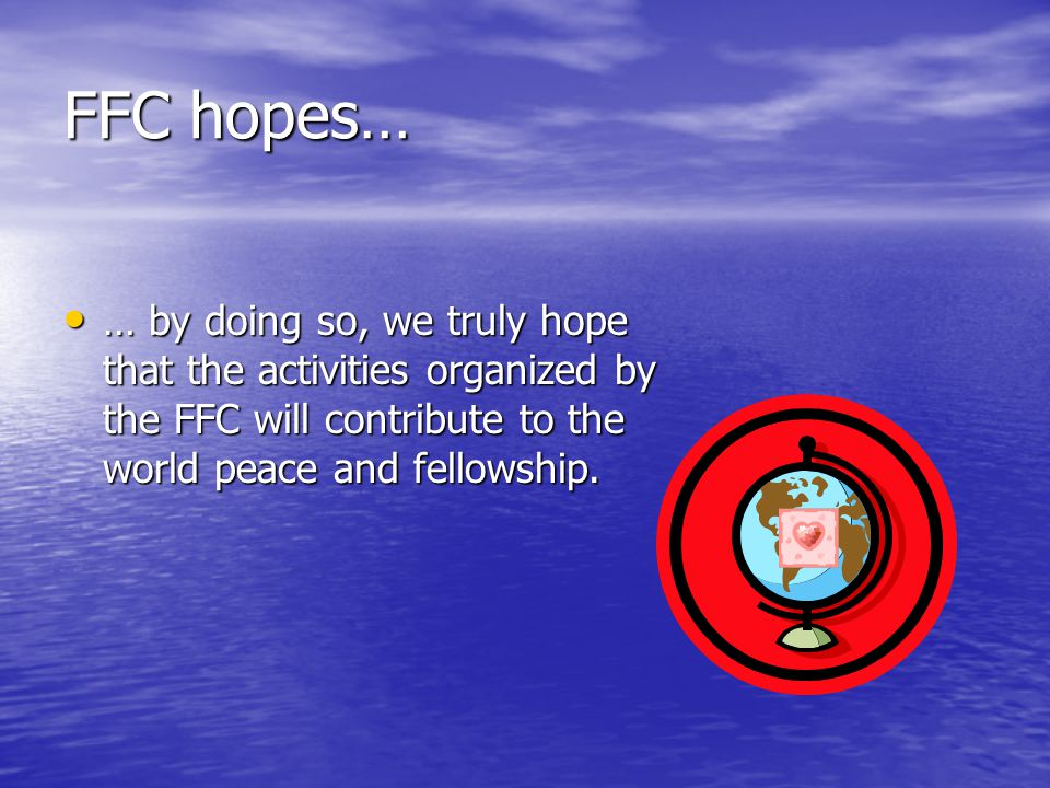 FFC hopes… … by doing so, we truly hope that the activities organized by the FFC will contribute to the world peace and fellowship.
