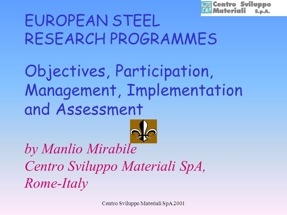Centro Sviluppo Materiali SpA 2001 EUROPEAN STEEL RESEARCH PROGRAMMES Objectives, Participation, Management, Implementation and Assessment by Manlio Mirabile Centro Sviluppo Materiali SpA, Rome-Italy
