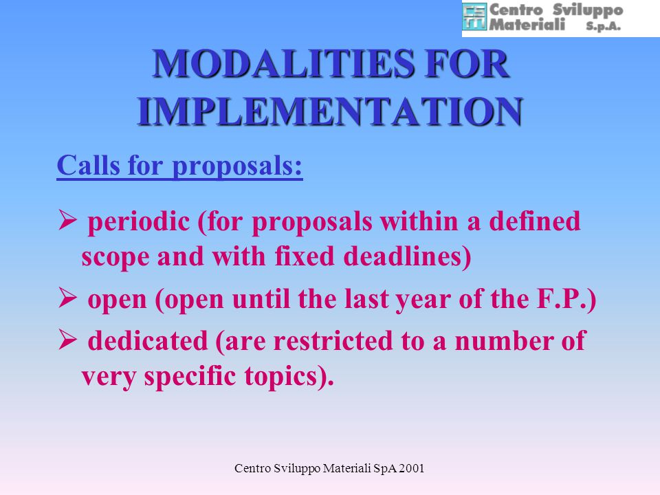 Centro Sviluppo Materiali SpA 2001 MODALITIES FOR IMPLEMENTATION Calls for proposals: periodic (for proposals within a defined scope and with fixed deadlines) open (open until the last year of the F.P.) dedicated (are restricted to a number of very specific topics).