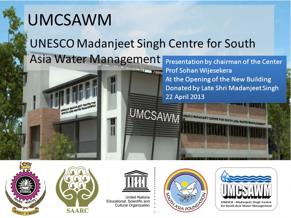 UMCSAWM UNESCO Madanjeet Singh Centre for South Asia Water Management Presentation by chairman of the Center Prof Sohan Wijesekera At the Opening of t