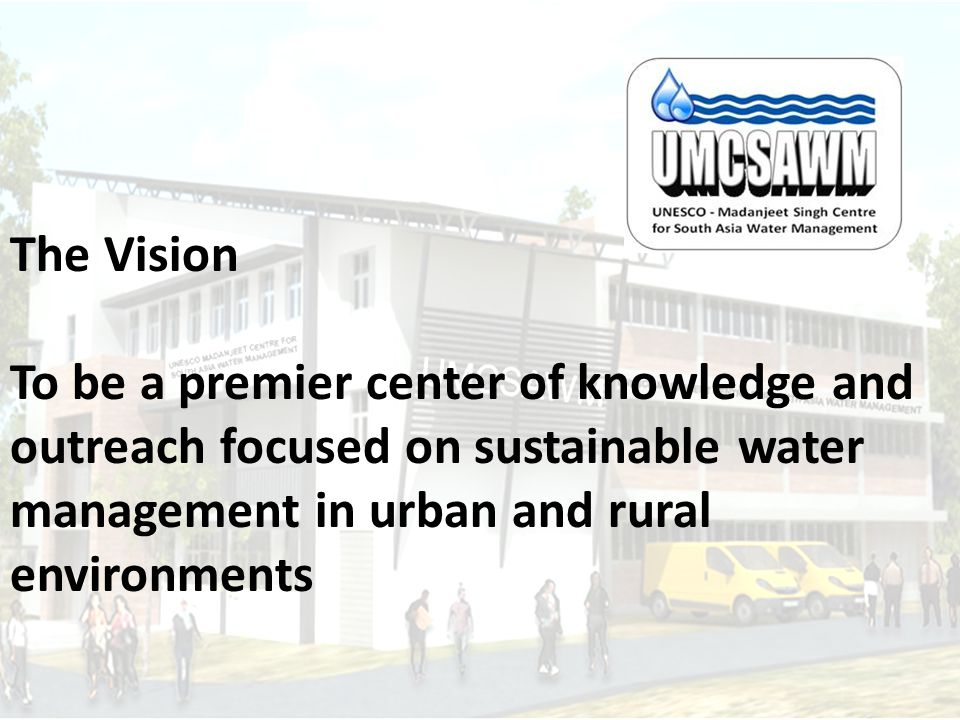 The Vision To be a premier center of knowledge and outreach focused on sustainable water management in urban and rural environments
