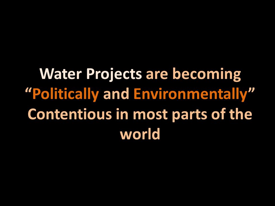 Water Projects are becomingPolitically and Environmentally Contentious in most parts of the world