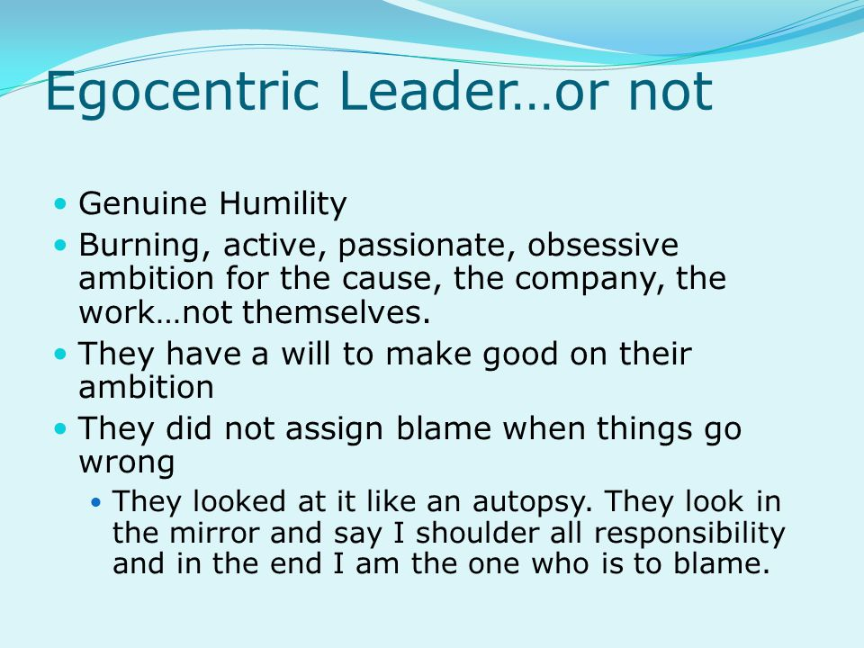 Egocentric Leader…or not Genuine Humility Burning, active, passionate, obsessive ambition for the cause, the company, the work…not themselves.