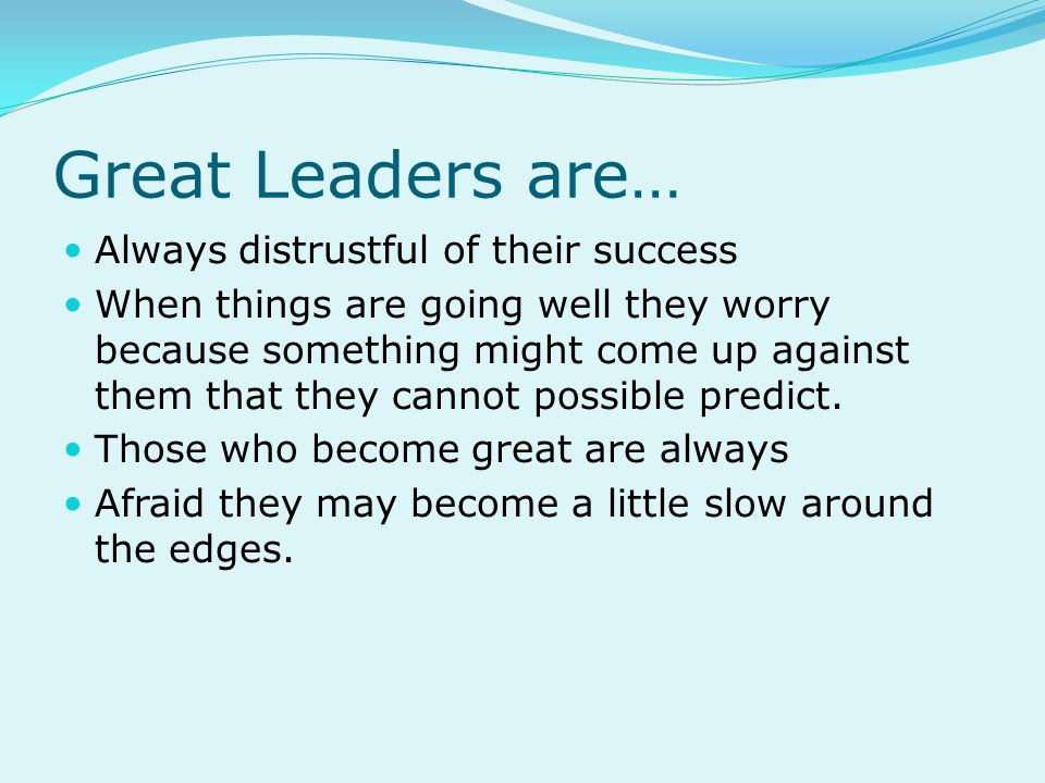 Great Leaders are… Always distrustful of their success When things are going well they worry because something might come up against them that they cannot possible predict.