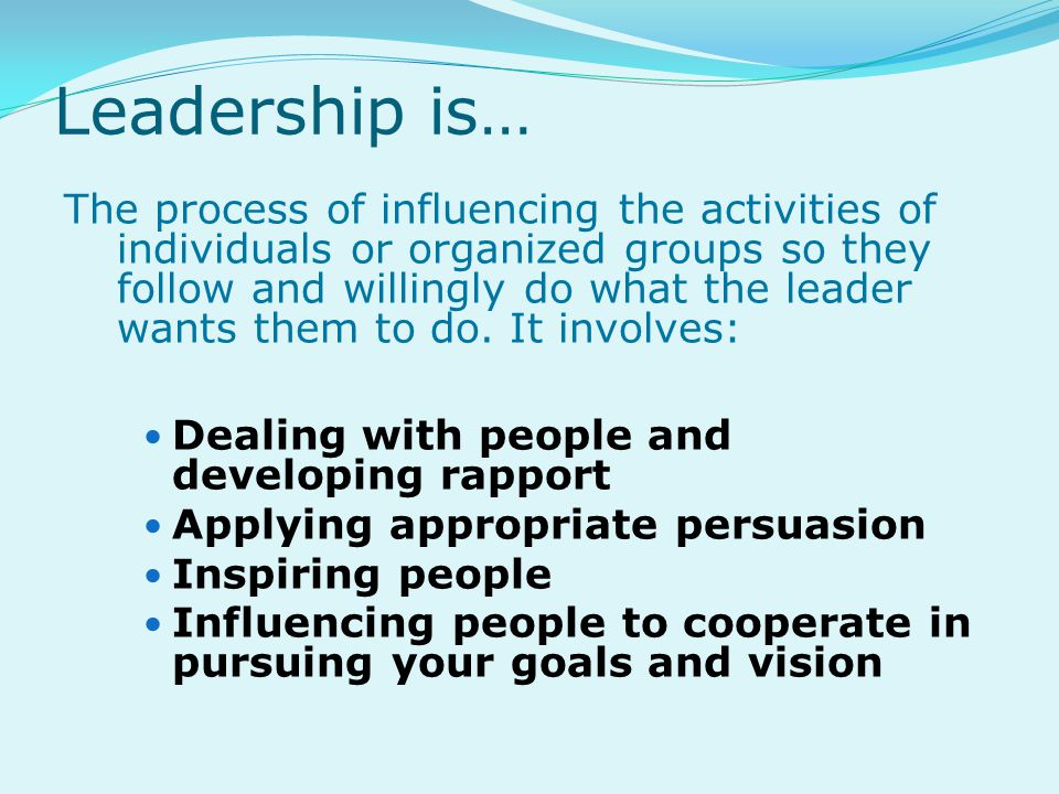 Leadership is… The process of influencing the activities of individuals or organized groups so they follow and willingly do what the leader wants them to do.