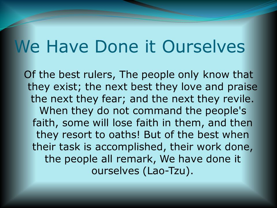 We Have Done it Ourselves Of the best rulers, The people only know that they exist; the next best they love and praise the next they fear; and the next they revile.