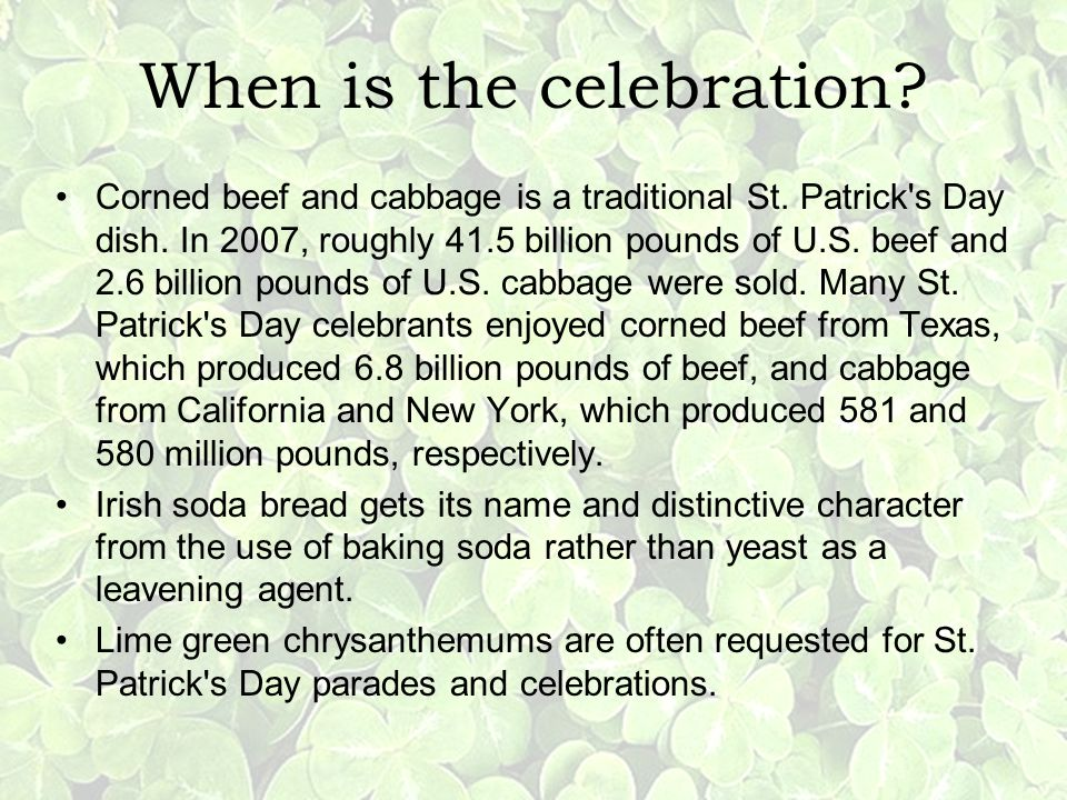 When is the celebration? Corned beef and cabbage is a traditional St. Patrick's Day dish. In 2007, roughly 41.5 billion pounds of U.S. beef and 2.6 bi
