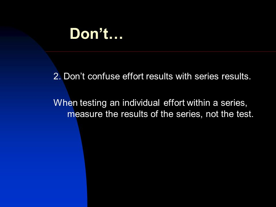 Dont… 2. Dont confuse effort results with series results.