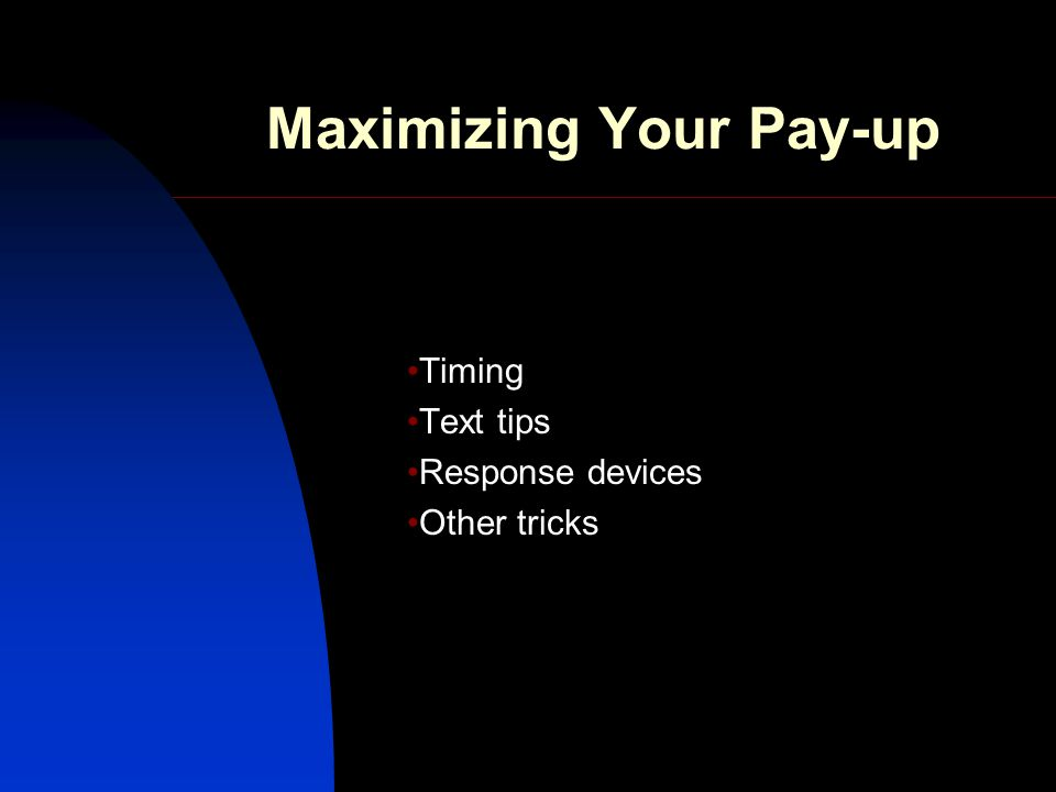 Maximizing Your Pay-up Timing Text tips Response devices Other tricks