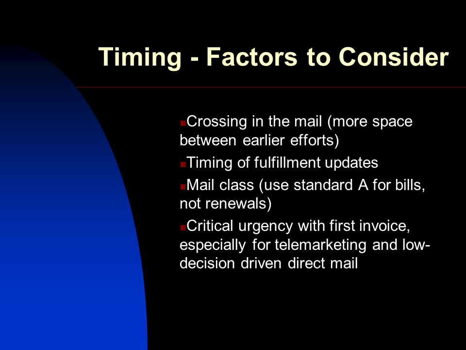 Timing - Factors to Consider Crossing in the mail (more space between earlier efforts) Timing of fulfillment updates Mail class (use standard A for bills, not renewals) Critical urgency with first invoice, especially for telemarketing and low- decision driven direct mail